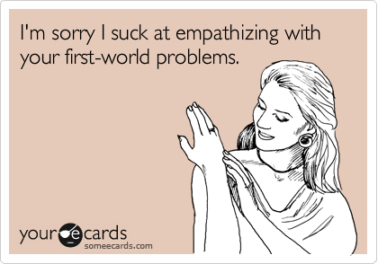 I'm sorry I suck at empathizing with your first-world problems.