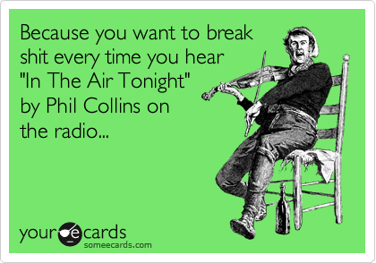 "Because you want to break shit every time you hear ""In The Air Tonight"" by Phil Collins on the radio..."