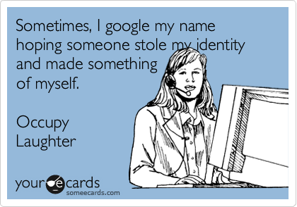 Sometimes, I google my name hoping someone stole my identity and made something of myself.  Occupy  Laughter