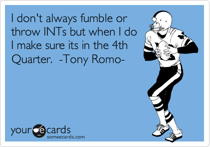 I don't always fumble or throw INTs but when I do I make sure its in the 4th Quarter.  -Tony Romo-