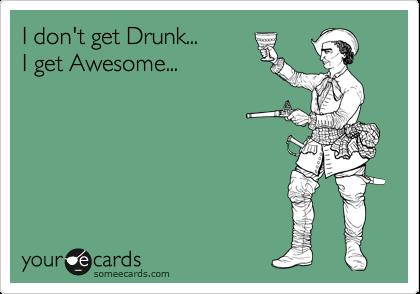 I don't get Drunk...   I get Awesome...