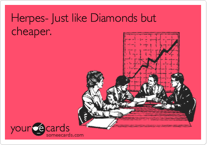 Herpes- Just like Diamonds but cheaper.