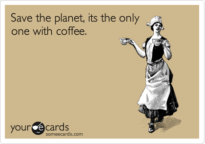 Save the planet, its the only one with coffee.
