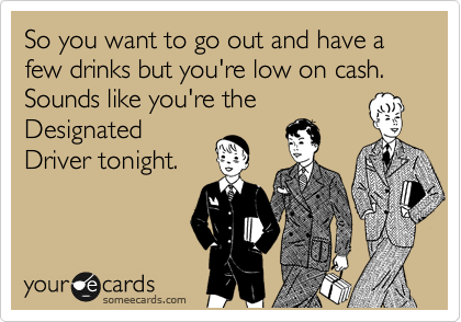 So you want to go out and have a few drinks but you're low on cash. Sounds like you're the Designated Driver tonight.