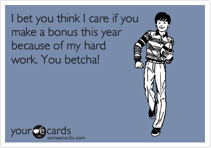 I bet you think I care if you make a bonus this year because of my hard work. You betcha!