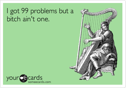I got 99 problems but a bitch ain't one.