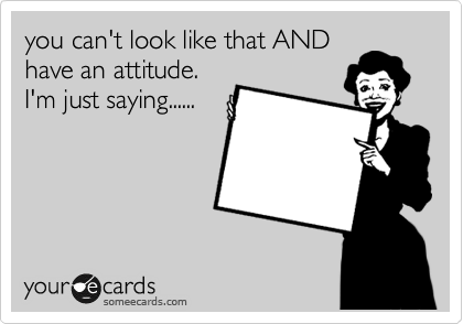 you can't look like that AND have an attitude. I'm just saying......