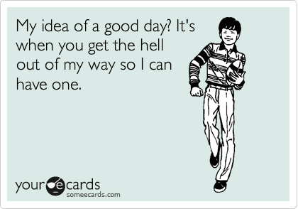 My idea of a good day? It's when you get the hell out of my way so I can have one.