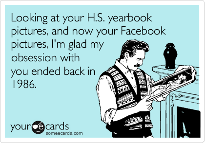 Looking at your H.S. yearbook pictures, and now your Facebook pictures, I'm glad my obsession with you ended back in 1986.