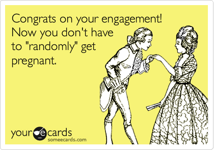 "Congrats on your engagement! Now you don't have to ""randomly"" get pregnant."