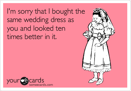 I'm sorry that I bought the same wedding dress as you and looked ten times better in it.