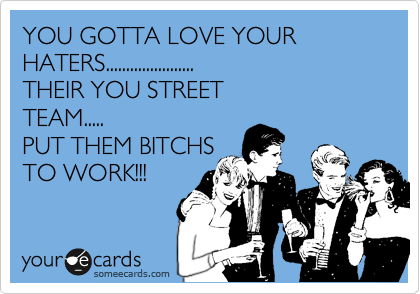 YOU GOTTA LOVE YOUR HATERS...................... THEIR YOU STREET TEAM..... PUT THEM BITCHS TO WORK!!!