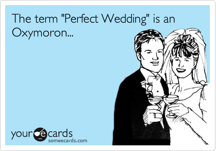 """The term """"Perfect Wedding"""" is an Oxymoron..."""