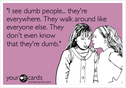 """I see dumb people... they're everywhere. They walk around like everyone else. They  don't even know that they're dumb."""
