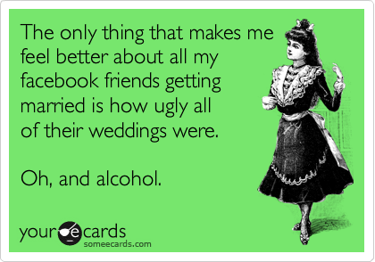 The only thing that makes me feel better about all my facebook friends getting married is how ugly all of their weddings were.   Oh, and alcohol.