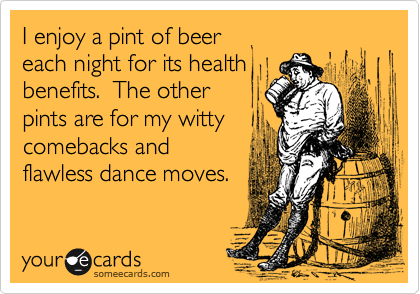 I enjoy a pint of beer  each night for its health benefits.  The other pints are for my witty comebacks and flawless dance moves.