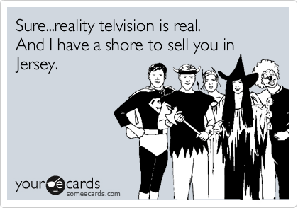Sure...reality telvision is real.   And I have a shore to sell you in Jersey.