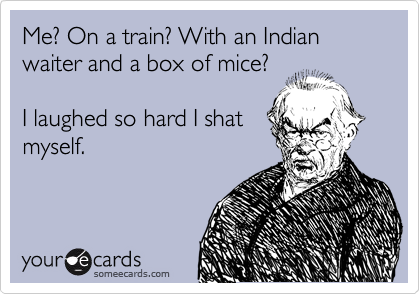 Me? On a train? With an Indian waiter and a box of mice?    I laughed so hard I shat myself.