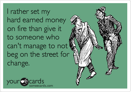 I rather set my hard earned money on fire than give it to someone who can't manage to not beg on the street for change.