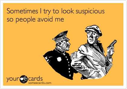 Sometimes I try to look suspicious so people avoid me