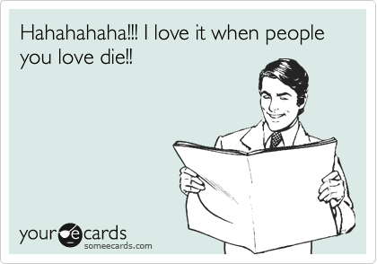 Hahahahaha!!! I love it when people you love die!!