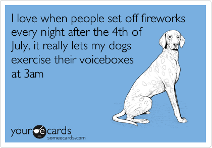 I love when people set off fireworks every night after the 4th of July, it really lets my dogs exercise their voiceboxes at 3am