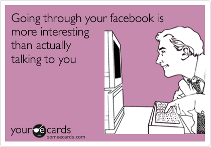 Going through your facebook is more interesting than actually  talking to you