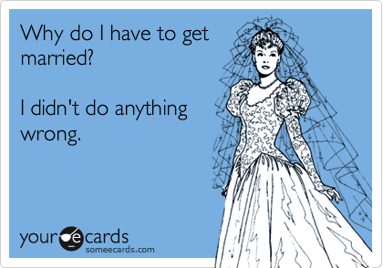 Why do I have to get married?  I didn't do anything wrong.