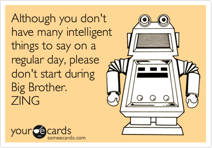 Although you don't  have many intelligent things to say on a regular day, please don't start during Big Brother.  ZING