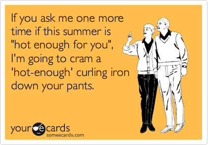"If you ask me one more time if this summer is ""hot enough for you"", I'm going to cram a 'hot-enough' curling iron down your pants."
