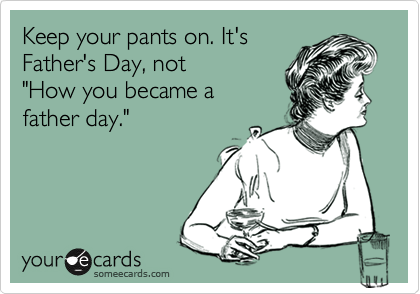"Keep your pants on. It's Father's Day, not ""How you became a  father day."""