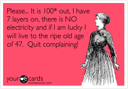 Please... It is 100* out, I have 7 layers on, there is NO electricity and if I am lucky I will live to the ripe old age of 47.  Quit complaining!