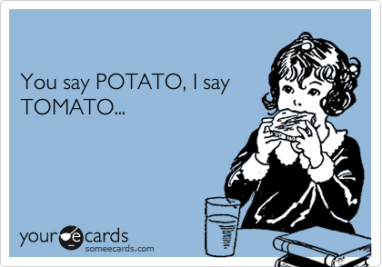 You say POTATO, I say TOMATO...