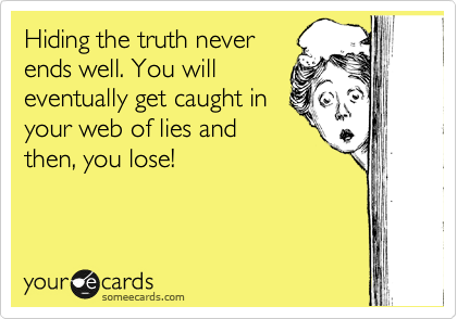 Hiding the truth never ends well. You will eventually get caught in your web of lies and then, you lose!