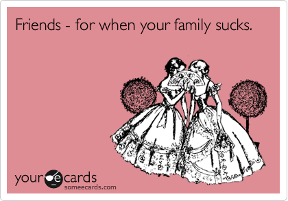 Friends - for when your family sucks.
