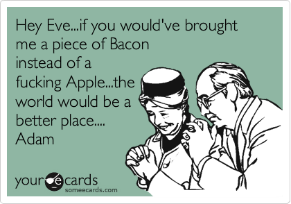 Hey Eve...if you would've brought me a piece of Bacon  instead of a fucking Apple...the world would be a better place.... Adam