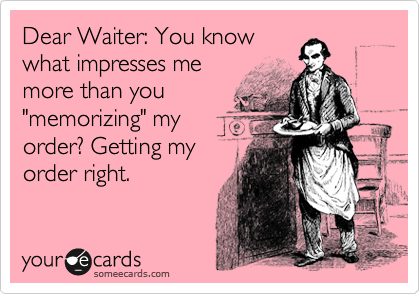 """Dear Waiter: You know what impresses me more than you """"memorizing"""" my order? Getting my order right."""