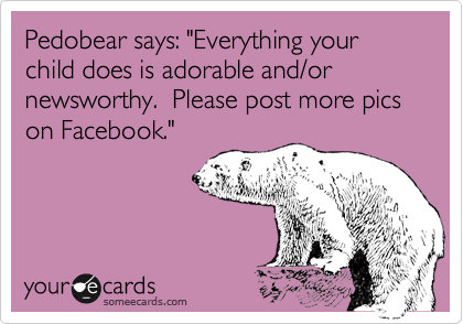 """Pedobear says: """"Everything your child does is adorable and/or newsworthy.  Please post more pics on Facebook."""""""