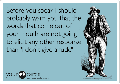 "Before you speak I should probably warn you that the words that come out of your mouth are not going to elicit any other response than ""I don't give a fuck."""