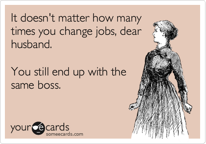 It doesn't matter how many times you change jobs, dear husband.   You still end up with the same boss.