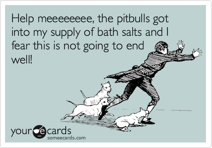 Help meeeeeeee, the pitbulls got into my supply of bath salts and I fear this is not going to end well!