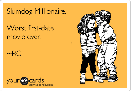 Slumdog Millionaire.   Worst first-date  movie ever.    %7ERG