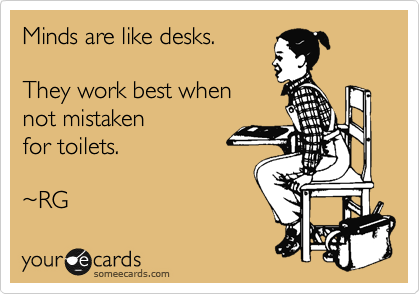 Minds are like desks.  They work best when not mistaken for toilets.  %7ERG