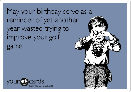 May your birthday serve as a reminder of yet another year wasted trying to improve your golf game.