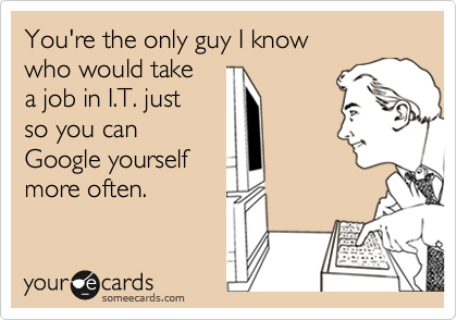 You're the only guy I know who would take  a job in I.T. just  so you can Google yourself more often.