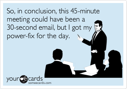 So, in conclusion, this 45-minute meeting could have been a 30-second email, but I got my power-fix for the day.