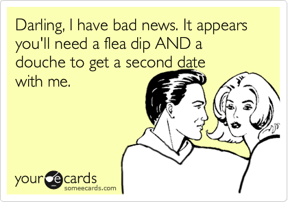 Darling, I have bad news. It appears you'll need a flea dip AND a douche to get a second date with me.