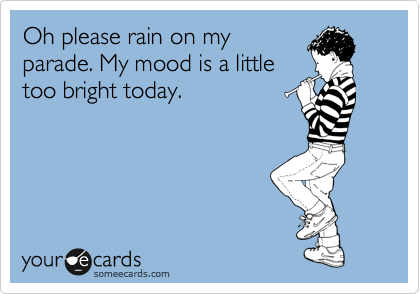 Oh please rain on my parade. My mood is a little too bright today.