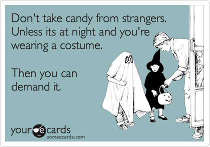 Don't take candy from strangers.  Unless its at night and you're wearing a costume.  Then you can demand it.
