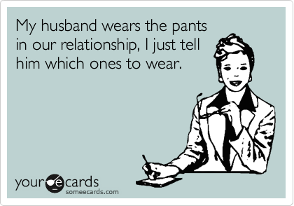 My husband wears the pants in our relationship, I just tell him which ones to wear.